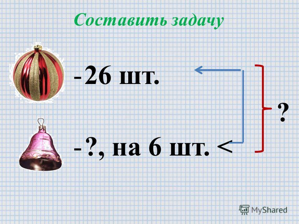 Составить задачу -26 шт. -?, на 6 шт. < ?