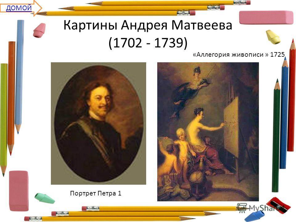 Картины Андрея Матвеева (1702 - 1739) Портрет Петра 1 «Аллегория живописи » 1725 ДОМОЙ