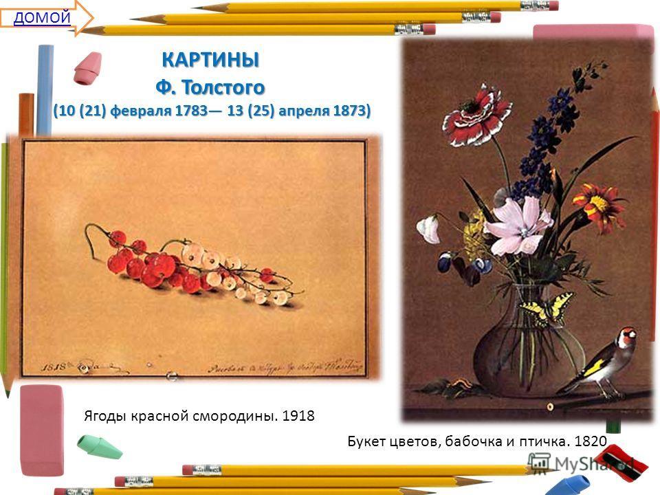 Ягоды красной смородины. 1918 Букет цветов, бабочка и птичка. 1820 КАРТИНЫ Ф. Толстого (10 (21) февраля 1783 13 (25) апреля 1873) ДОМОЙ