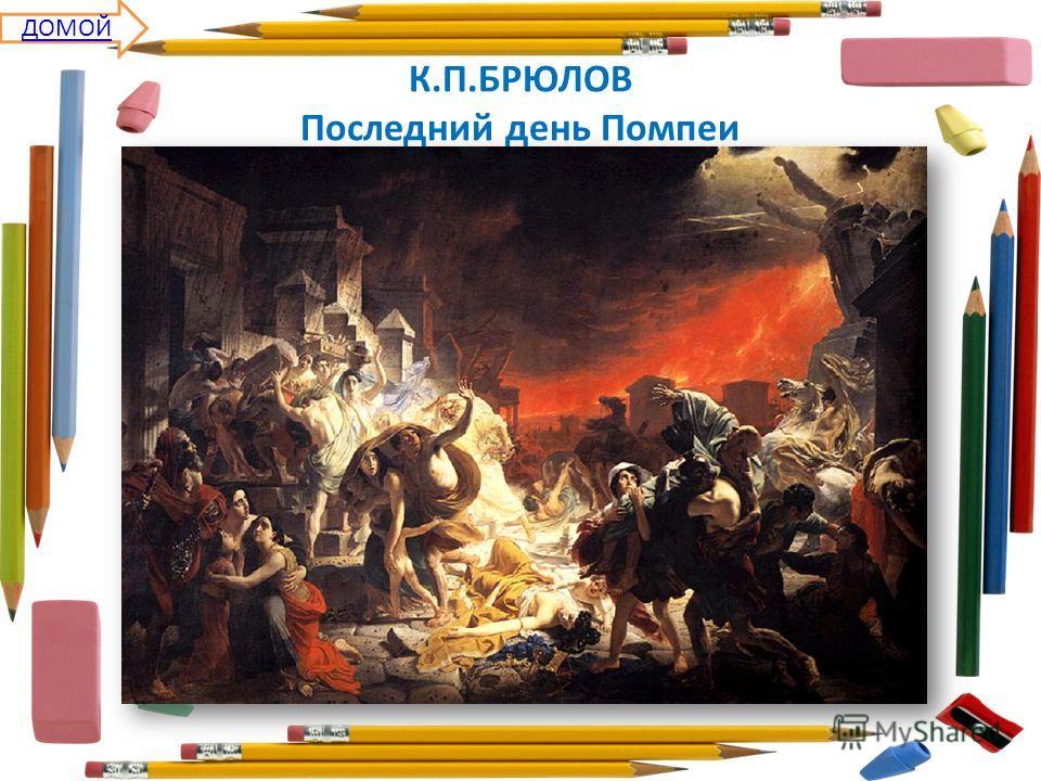 К.П.БРЮЛОВ Последний день Помпеи ДОМОЙ