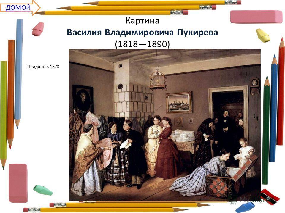 Картина Василия Владимировича Пукирева (18181890) Приданое. 1873 ДОМОЙ