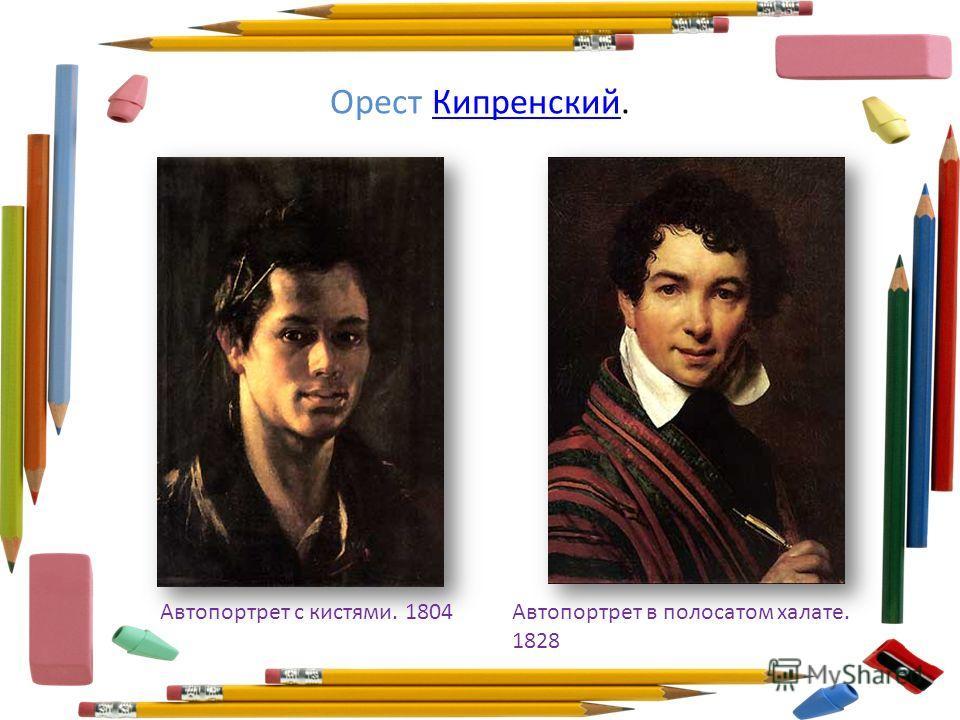 Орест Кипренский.Кипренский Автопортрет с кистями. 1804Автопортрет в полосатом халате. 1828