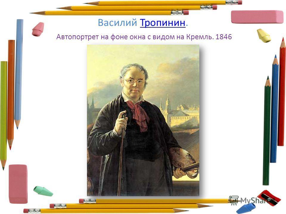 Василий Тропинин. Автопортрет на фоне окна с видом на Кремль. 1846Тропинин
