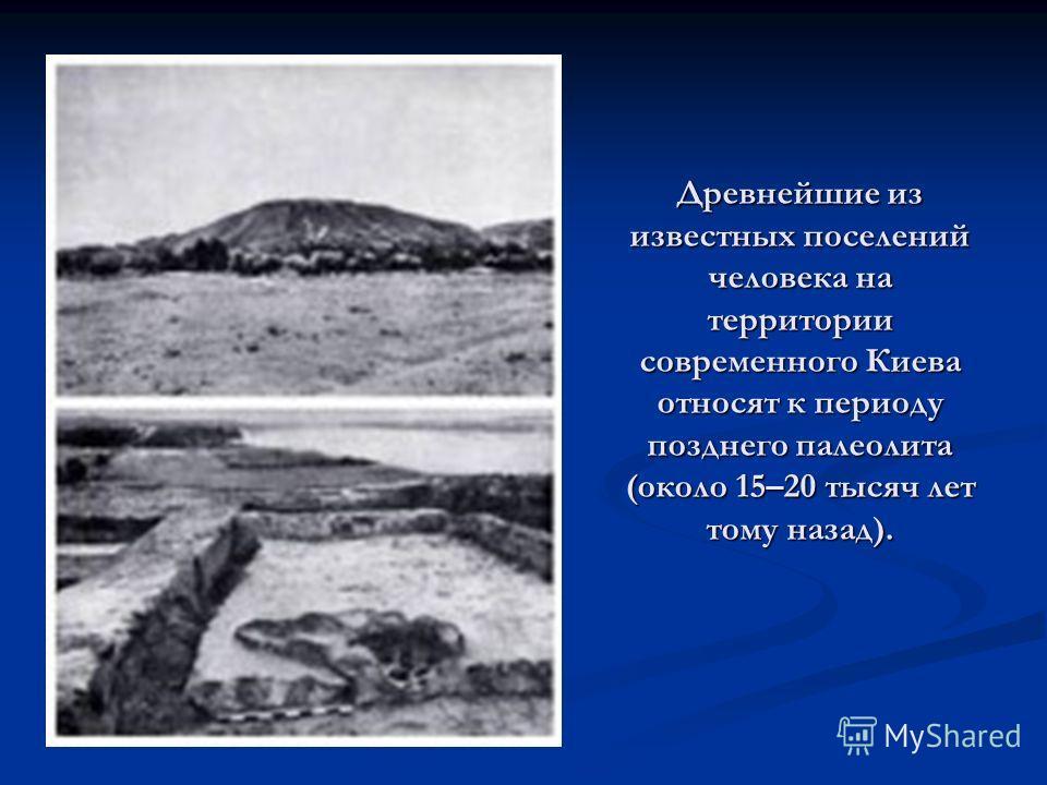 Древнейшие из известных поселений человека на территории современного Киева относят к периоду позднего палеолита (около 15–20 тысяч лет тому назад).