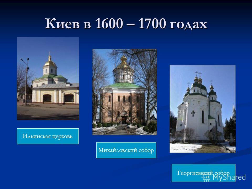 Киев в 1600 – 1700 годах Ильинская церковь Михайловский собор Георгиевский собор