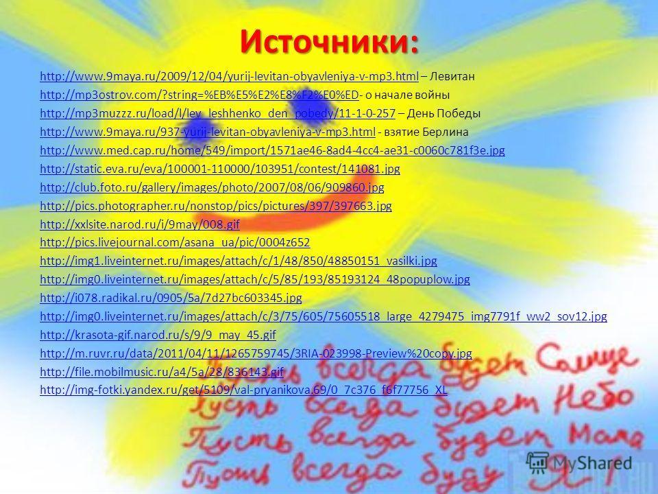 Источники: http://www.9maya.ru/2009/12/04/yurij-levitan-obyavleniya-v-mp3.htmlhttp://www.9maya.ru/2009/12/04/yurij-levitan-obyavleniya-v-mp3. html – Левитан http://mp3ostrov.com/?string=%EB%E5%E2%E8%F2%E0%EDhttp://mp3ostrov.com/?string=%EB%E5%E2%E8%F
