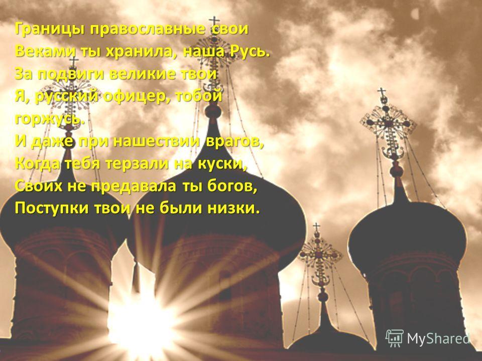 Границы православные свои Веками ты хранила, наша Русь. За подвиги великие твои Я, русский офицер, тобой горжусь. И даже при нашествии врагов, Когда тебя терзали на куски, Своих не предавала ты богов, Поступки твои не были низки. Границы православные