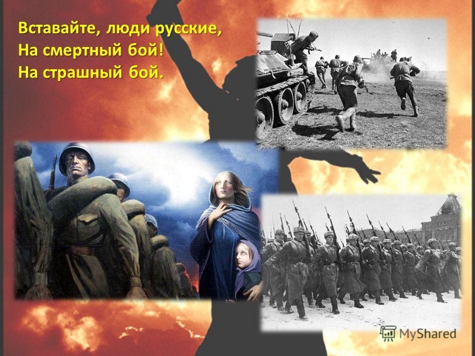 Вставайте, люди русские, На смертный бой! На страшный бой. Вставайте, люди русские, На смертный бой! На страшный бой.