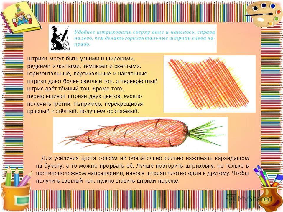 Штрихи могут быть узкими и широкими, редкими и частыми, тёмными и светлыми. Горизонтальные, вертикальные и наклонные штрихи дают более светлый тон, а перекрёстный штрих даёт тёмный тон. Кроме того, перекрещивая штрихи двух цветов, можно получить тре
