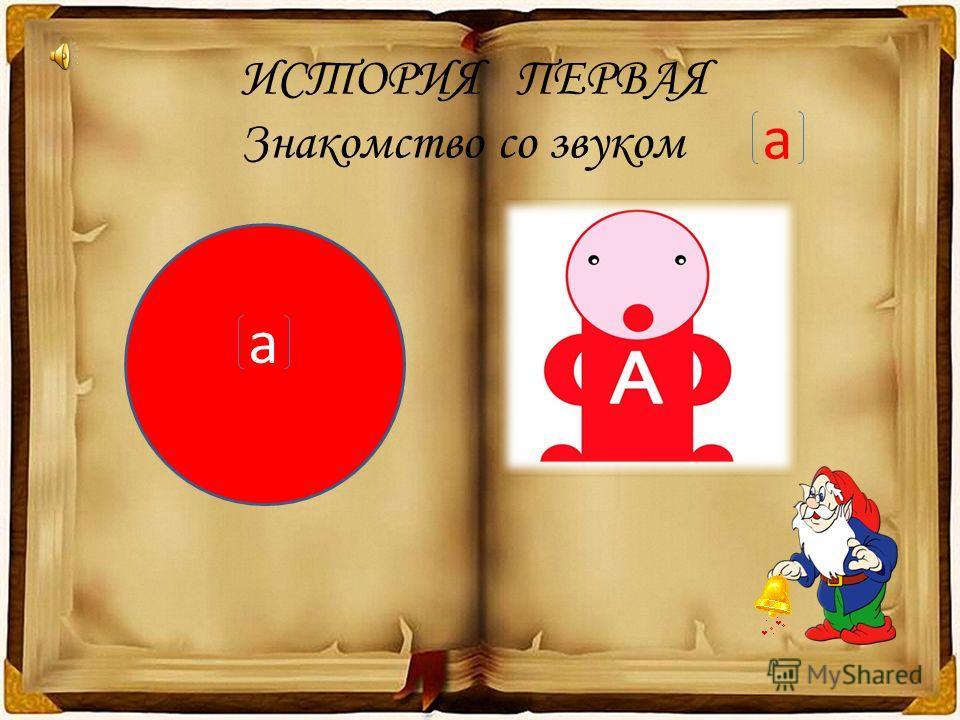 ИСТОРИЯ ПЕРВАЯ Знакомство со звуком а а