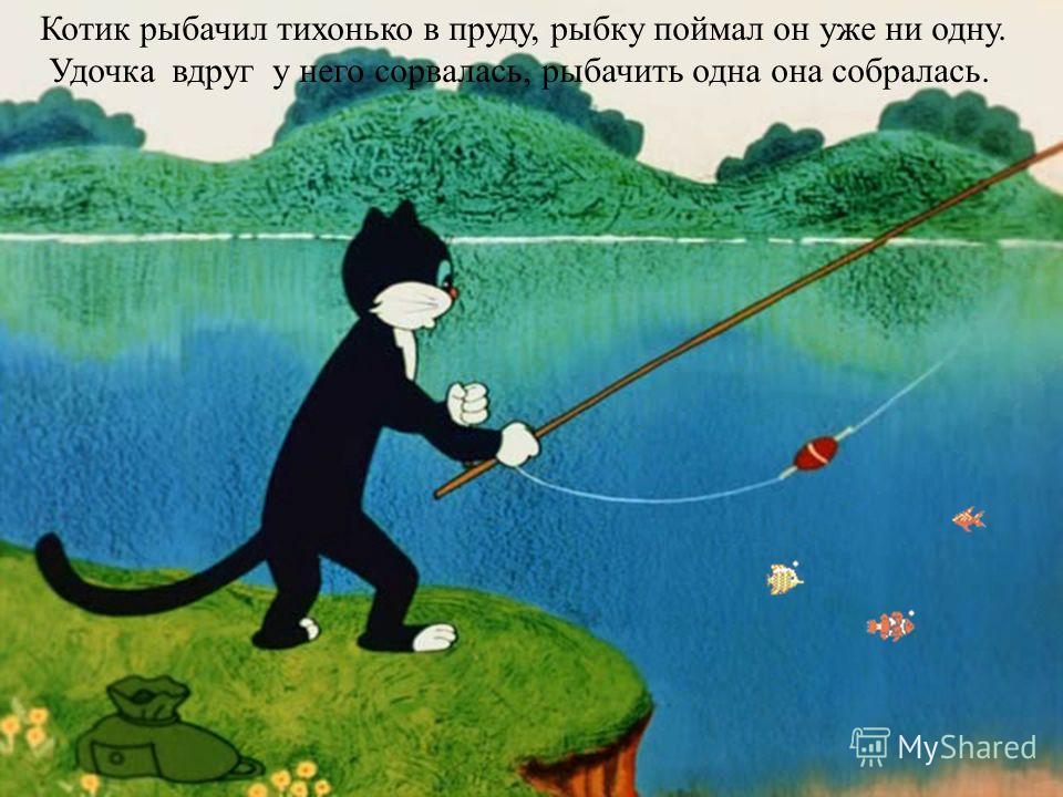 Котик рыбачил тихонько в пруду, рыбку поймал он уже ни одну. Удочка вдруг у него сорвалась, рыбачить одна она собралась.