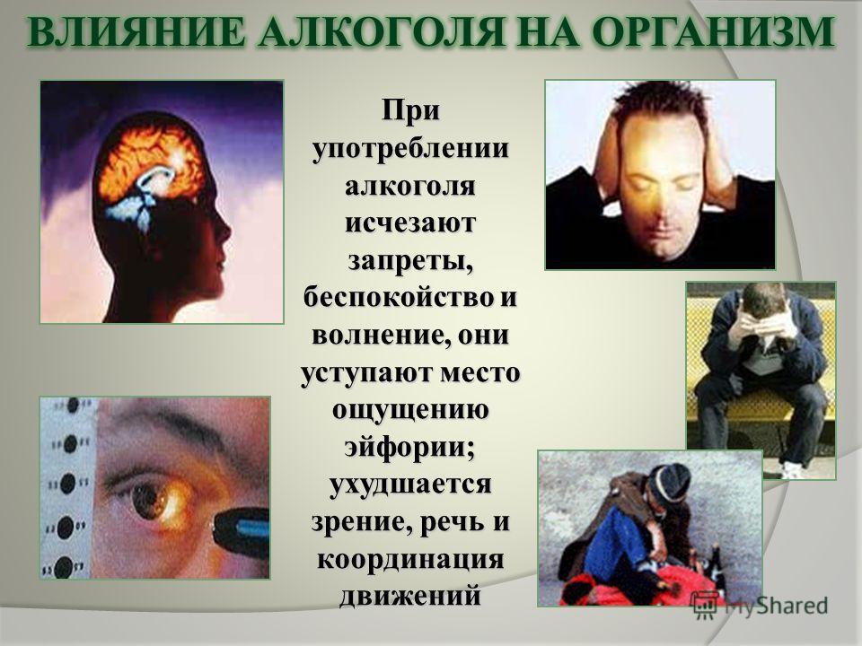 При употреблении алкоголя исчезают запреты, беспокойство и волнение, они уступают место ощущению эйфории; ухудшается зрение, речь и координация движений