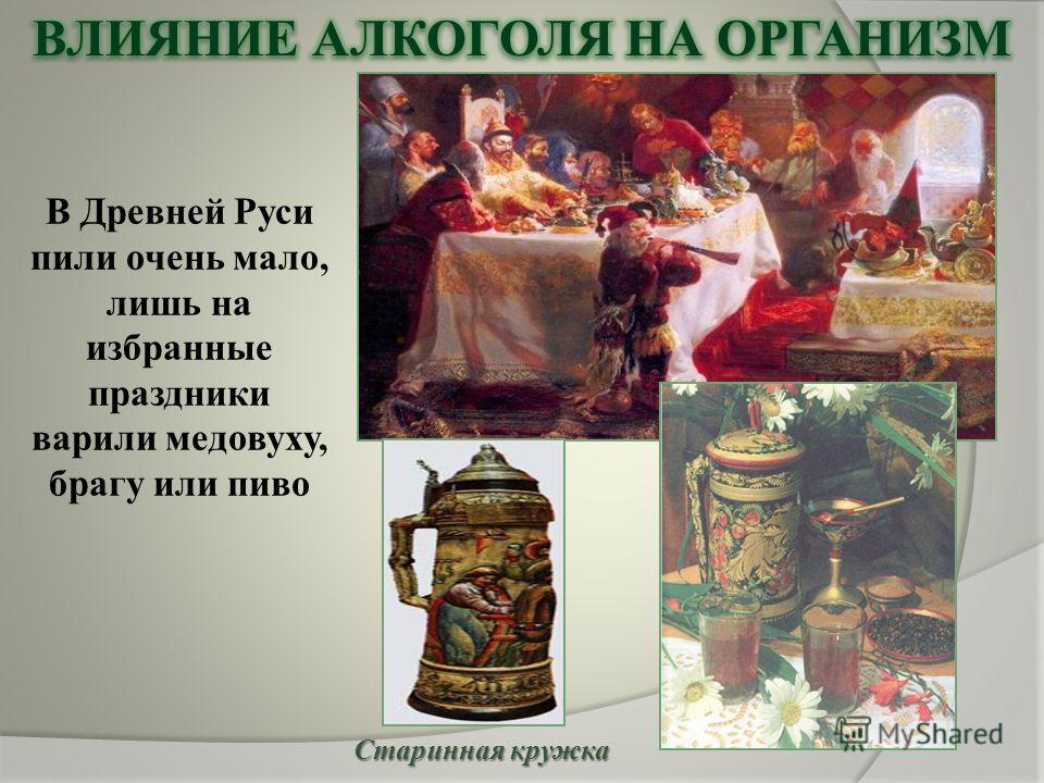 В Древней Руси пили очень мало, лишь на избранные праздники варили медовуху, брагу или пиво Старинная кружка