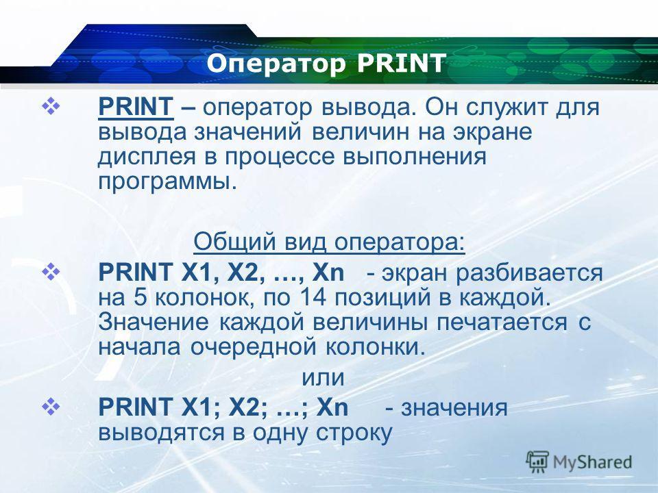 Оператор PRINT PRINT – оператор вывода. Он служит для вывода значений величин на экране дисплея в процессе выполнения программы. Общий вид оператора: PRINT X1, X2, …, Хn - экран разбивается на 5 колонок, по 14 позиций в каждой. Значение каждой величи