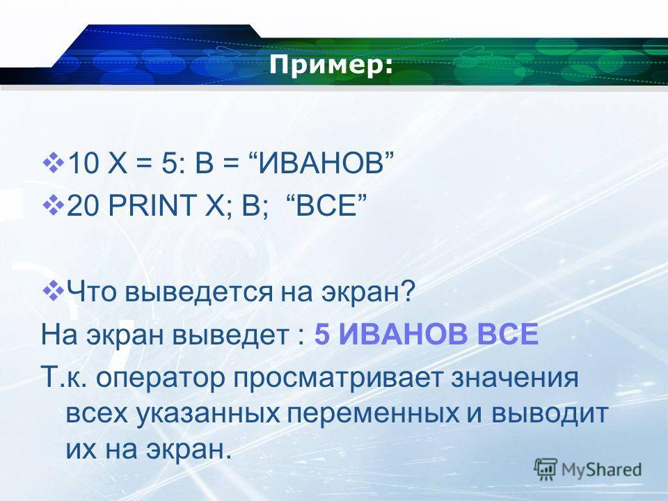 Пример: 10 X = 5: В = ИВАНОВ 20 PRINT X; B; ВСЕ Что выведется на экран? На экран выведет : 5 ИВАНОВ ВСЕ Т.к. оператор просматривает значения всех указанных переменных и выводит их на экран.