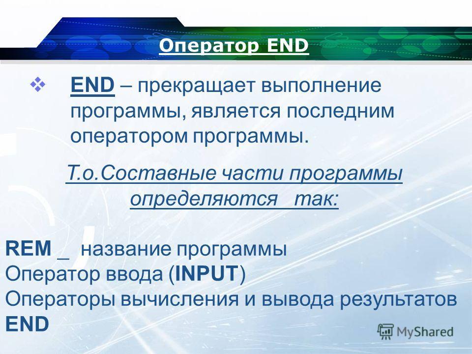 Оператор END END – прекращает выполнение программы, является последним оператором программы. Т.о.Составные части программы определяются так: REM _ название программы Оператор ввода (INPUT) Операторы вычисления и вывода результатов END
