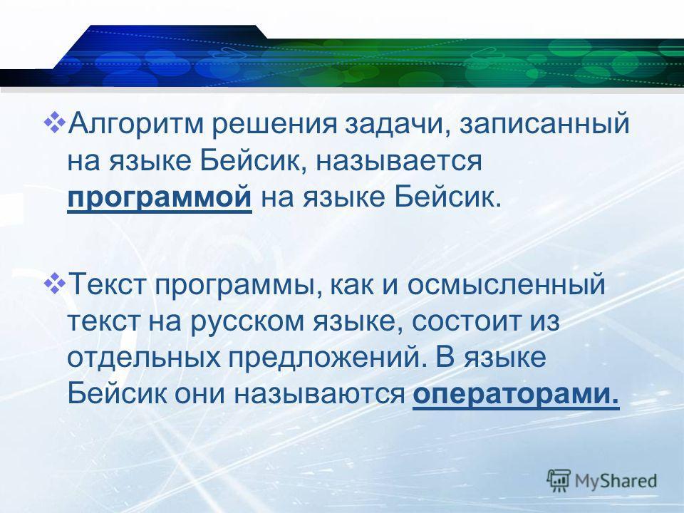 Алгоритм решения задачи, записанный на языке Бейсик, называется программой на языке Бейсик. Текст программы, как и осмысленный текст на русском языке, состоит из отдельных предложений. В языке Бейсик они называются операторами.