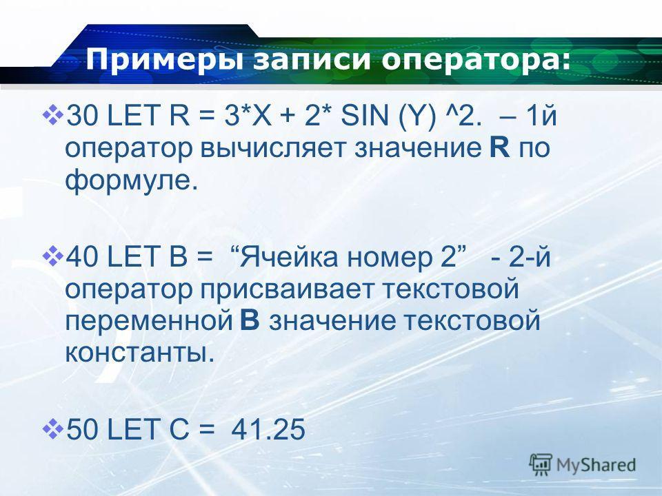 Примеры записи оператора: 30 LET R = 3*X + 2* SIN (Y) ^2. – 1 й оператор вычисляет значение R по формуле. 40 LET B = Ячейка номер 2 - 2-й оператор присваивает текстовой переменной В значение текстовой константы. 50 LET С = 41.25