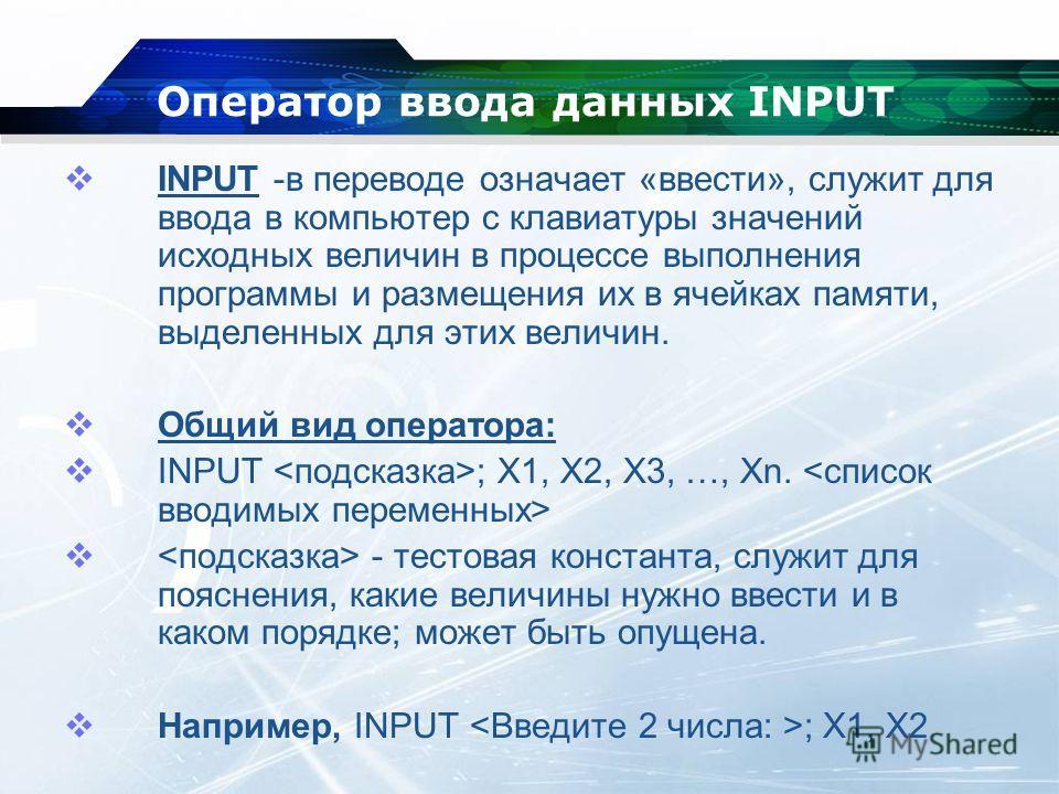 Оператор ввода данных INPUT INPUT -в переводе означает «ввести», служит для ввода в компьютер с клавиатуры значений исходных величин в процессе выполнения программы и размещения их в ячейках памяти, выделенных для этих величин. Общий вид оператора: I
