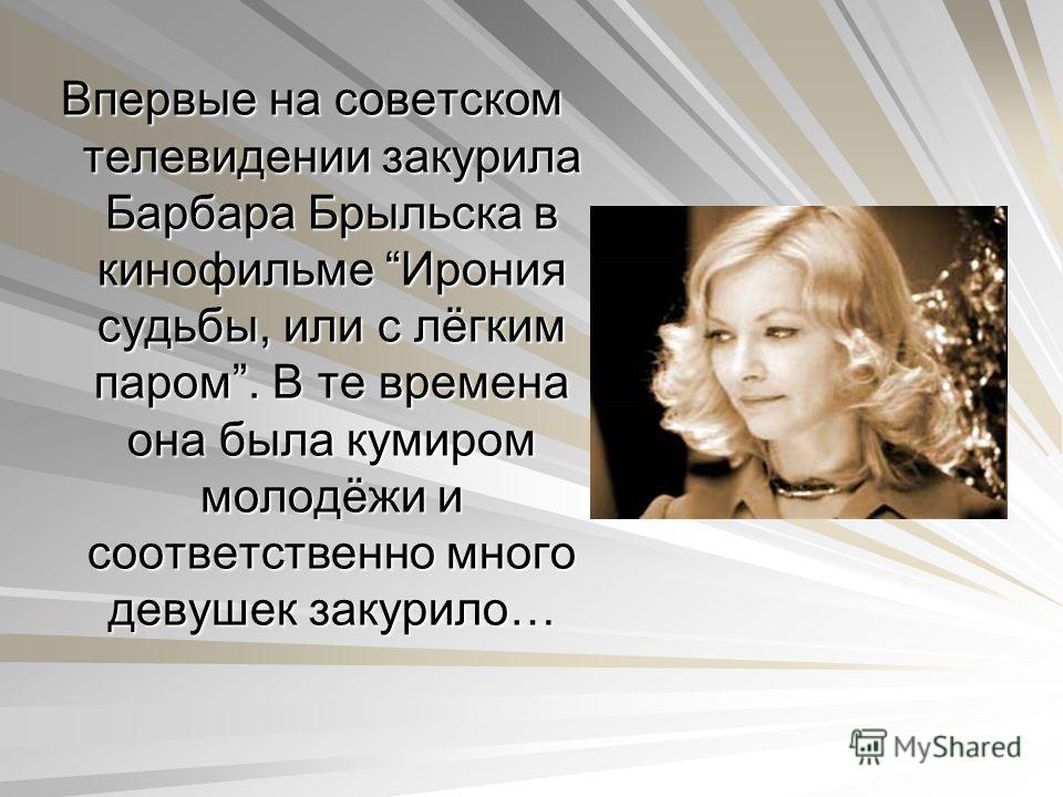 Впервые на советском телевидении закурила Барбара Брыльска в кинофильме Ирония судьбы, или с лёгким паром. В те времена она была кумиром молодёжи и соответственно много девушек закурило…
