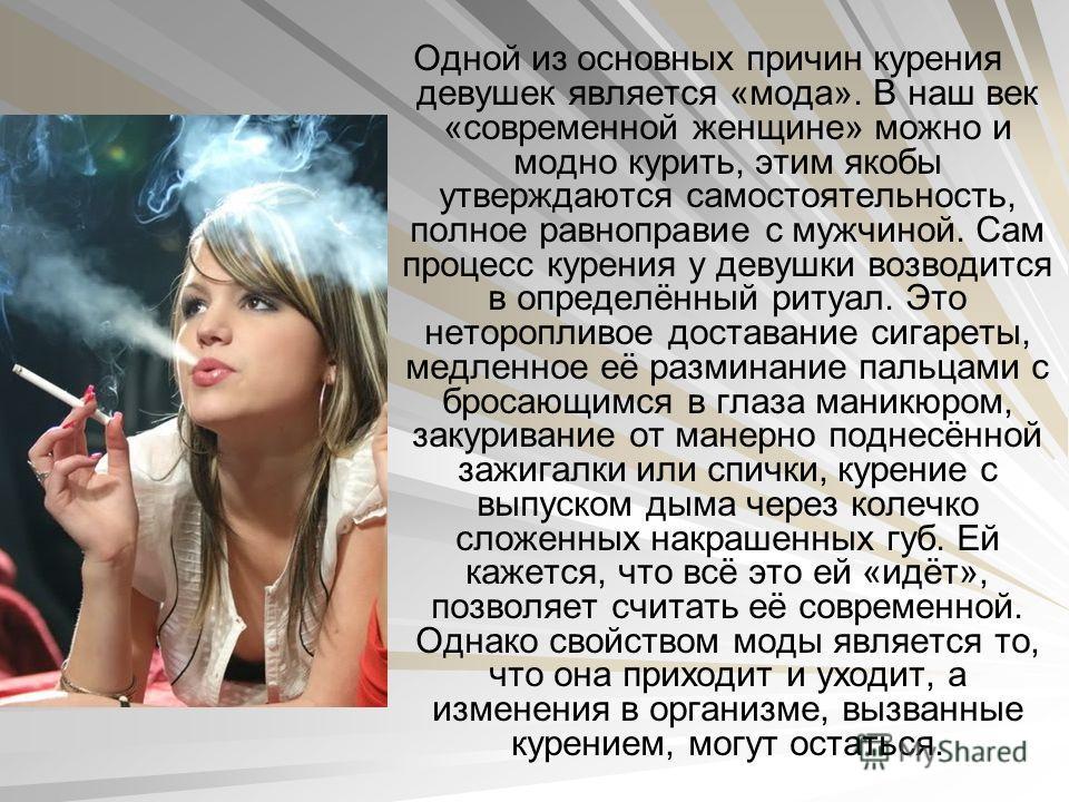 Одной из основных причин курения девушек является «мода». В наш век «современной женщине» можно и модно курить, этим якобы утверждаются самостоятельность, полное равноправие с мужчиной. Сам процесс курения у девушки возводится в определённый ритуал.