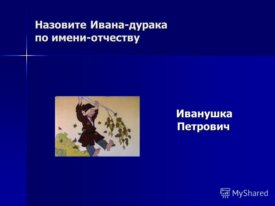 Назовите Ивана-дурака по имени-отчеству Иванушка Петрович Иванушка Петрович