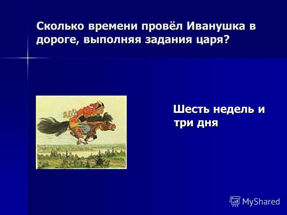 Сколько времени провёл Иванушка в дороге, выполняя задания царя? Шесть недель и три дня Шесть недель и три дня