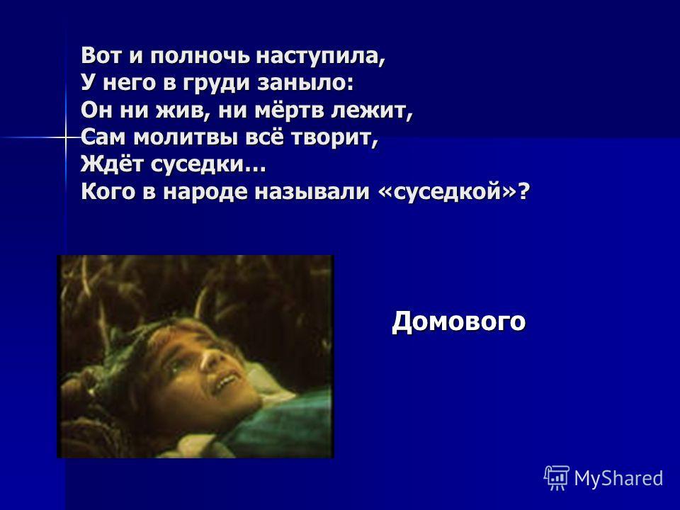 Вот и полночь наступила, У него в груди заныло: Он ни жив, ни мёртв лежит, Сам молитвы всё творит, Ждёт суседки… Кого в народе называли «суседкой»? Домового