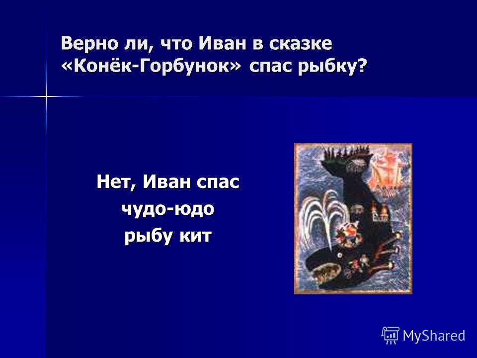 Верно ли, что Иван в сказке «Конёк-Горбунок» спас рыбку? Нет, Иван спас чудо-юдо рыбу кит