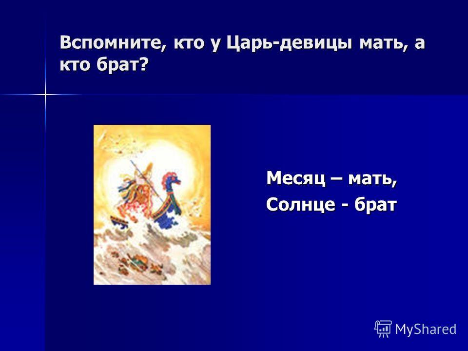Вспомните, кто у Царь-девицы мать, а кто брат? Месяц – мать, Солнце - брат
