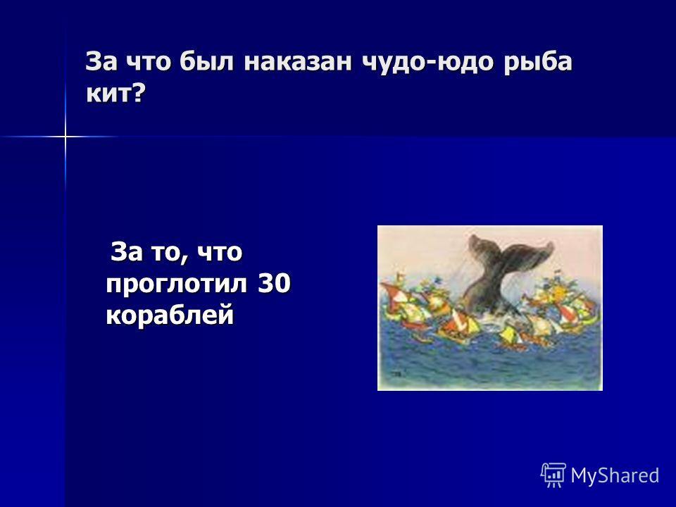 За что был наказан чудо-юдо рыба кит? За то, что проглотил 30 кораблей За то, что проглотил 30 кораблей