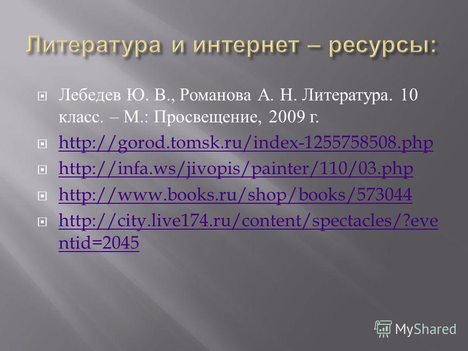 Лебедев Ю. В., Романова А. Н. Литература. 10 класс. – М.: Просвещение, 2009 г. http://gorod.tomsk.ru/index-1255758508. php http://infa.ws/jivopis/painter/110/03. php http://www.books.ru/shop/books/573044 http://city.live174.ru/content/spectacles/?eve