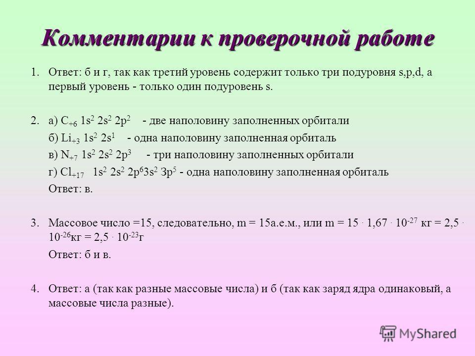 Комментарии к проверочной работе 1.Ответ: б и г, так как третий уровень содержит только три подуровня s,p,d, а первый уровень - только один подуровень s. 2.а) С +6 1s 2 2s 2 2 р 2 - две наполовину заполненных орбитали б) Li +3 1s 2 2s 1 - одна наполо