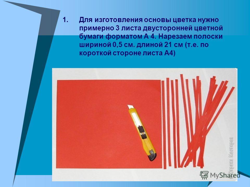1. Для изготовления основы цветка нужно примерно 3 листа двусторонней цветной бумаги форматом А 4. Нарезаем полоски шириной 0,5 см. длиной 21 см (т.е. по короткой стороне листа А4)
