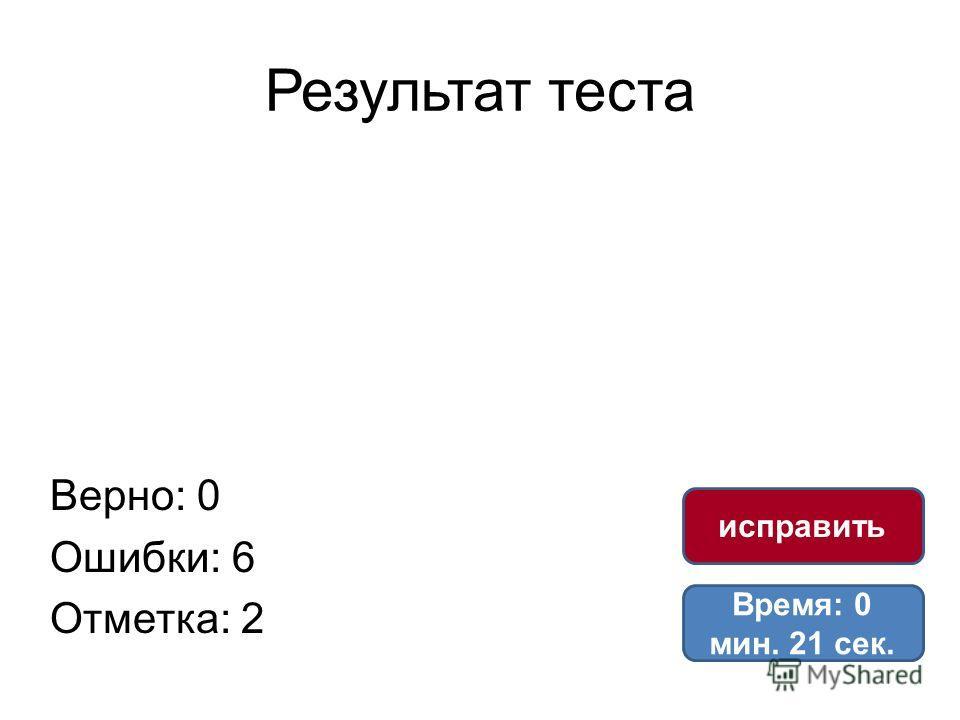 Результат теста Верно: 0 Ошибки: 6 Отметка: 2 Время: 0 мин. 21 сек. исправить