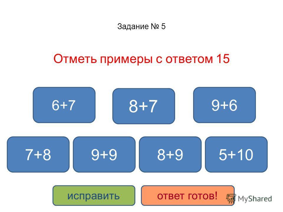 Задание 5 Отметь примеры с ответом 15 9+6 7+8 8+7 8+9 6+7 9+9 исправитьответ готов! 5+10