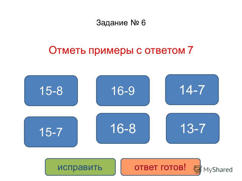 Задание 6 Отметь примеры с ответом 7 15-8 14-7 16-9 16-8 15-7 13-7 исправитьответ готов!