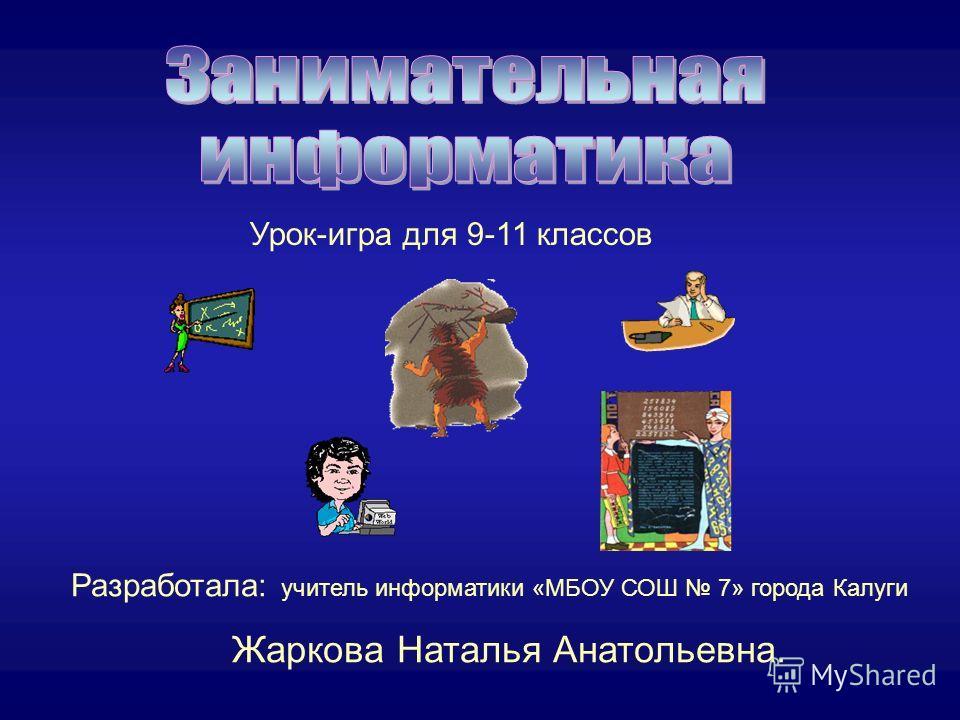 Урок-игра для 9-11 классов Разработала: учитель информатики «МБОУ СОШ 7» города Калуги Жаркова Наталья Анатольевна.