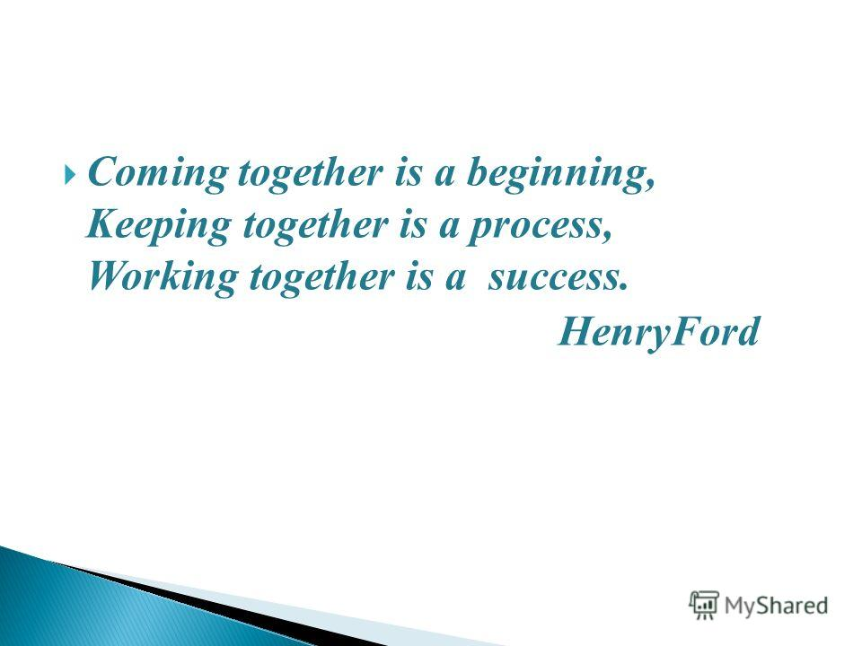 Coming together is a beginning, Keeping together is a process, Working together is a success. HenryFord