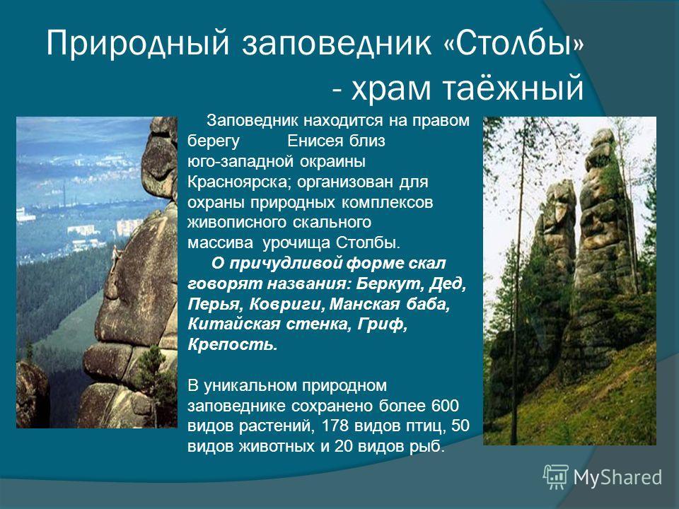 Природный заповедник «Столбы» - храм таёжный Заповедник находится на правом берегу Енисея близ юго-западной окраины Красноярска; организован для охраны природных комплексов живописного скального массива урочища Столбы. О причудливой форме скал говоря