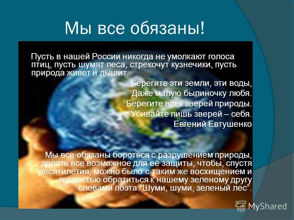 Мы все обязаны! Пусть в нашей России никогда не умолкают голоса птиц, пусть шумят леса, стрекочут кузнечики, пусть природа живет и дышит. Берегите эти земли, эти воды, Даже малую былиночку любя. Берегите всех зверей природы. Убивайте лишь зверей – се