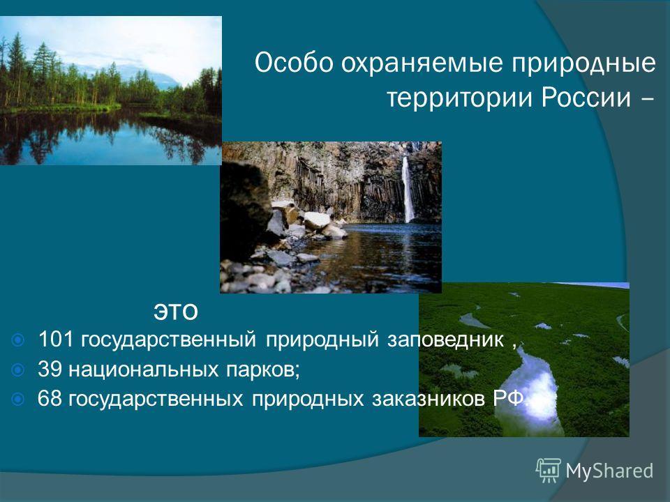 Особо охраняемые природные территории России – 101 государственный природный заповедник, 39 национальных парков; 68 государственных природных заказников РФ. это
