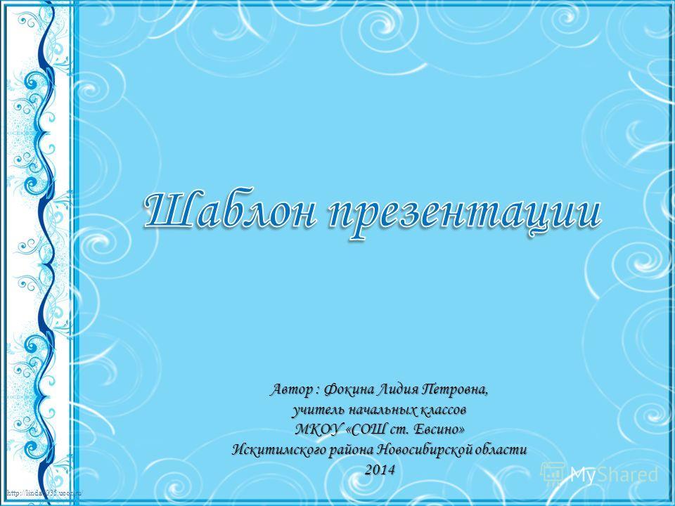 http://linda6035.ucoz.ru/ Автор : Фокина Лидия Петровна, учитель начальных классов МКОУ «СОШ ст. Евсино» Искитимского района Новосибирской области 2014