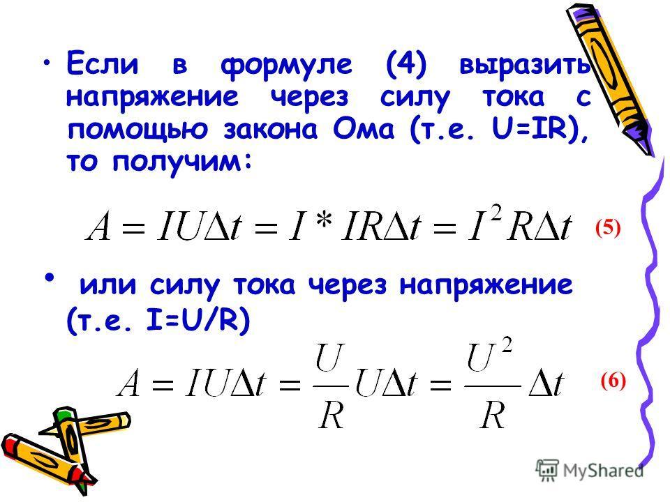 Если в формуле (4) выразить напряжение через силу тока с помощью закона Ома (т.е. U=IR), то получим: или силу тока через напряжение (т.е. I=U/R) (5) (6)