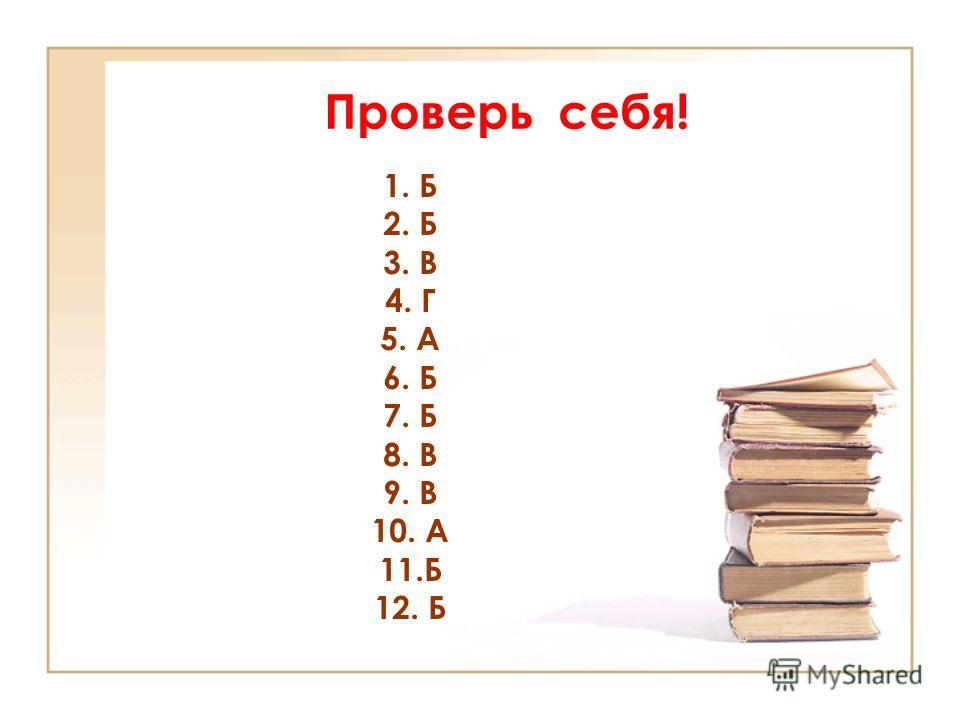 Проверь себя! 1. Б 2. Б 3. В 4. Г 5. А 6. Б 7. Б 8. В 9. В 10. А 11. Б 12. Б