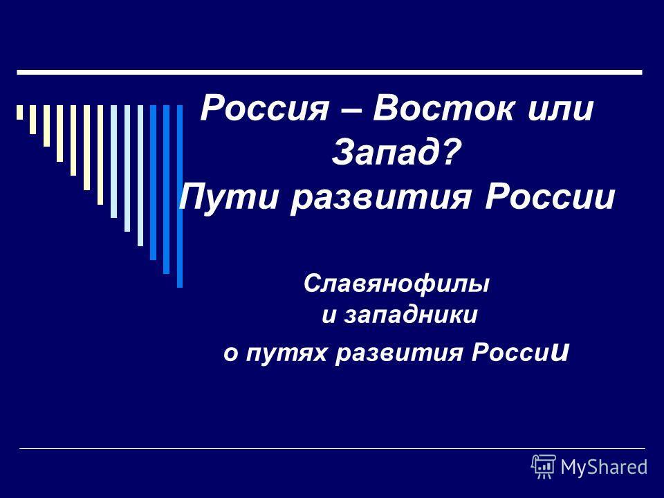 Россия – Восток или Запад? Пути развития России Славянофилы и западники о путях развития Росси и