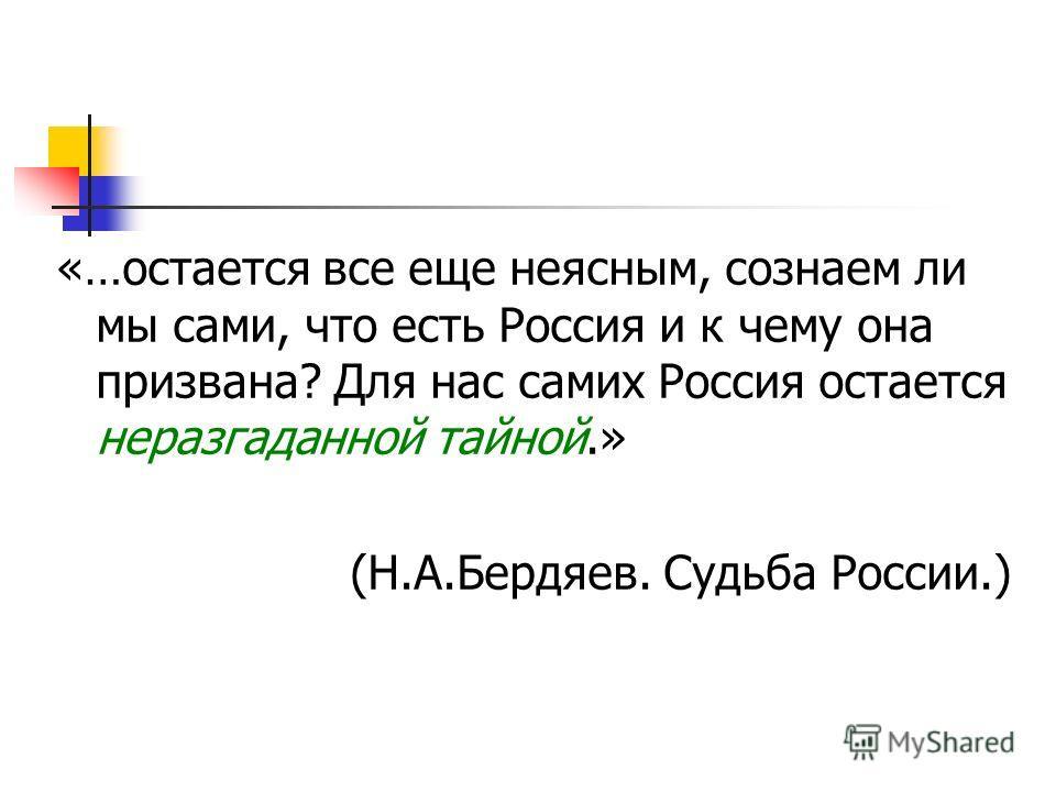 «…остается все еще неясным, сознаем ли мы сами, что есть Россия и к чему она призвана? Для нас самих Россия остается неразгаданной тайной.» (Н.А.Бердяев. Судьба России.)