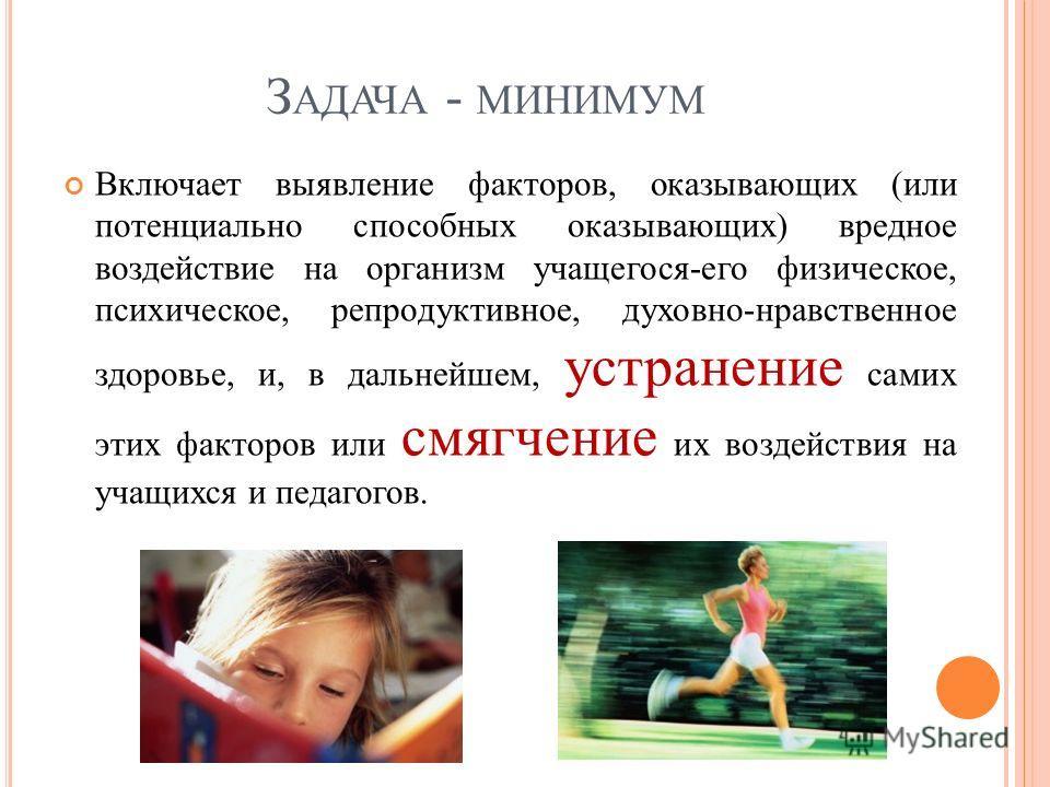 З АДАЧА - МИНИМУМ Включает выявление факторов, оказывающих (или потенциально способных оказывающих) вредное воздействие на организм учащегося-его физическое, психическое, репродуктивное, духовно-нравственное здоровье, и, в дальнейшем, устранение сами