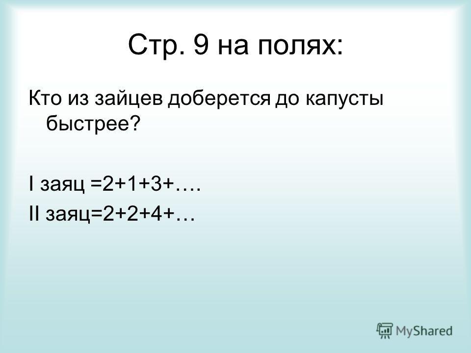 Стр. 9 на полях: Кто из зайцев доберется до капусты быстрее? I заяц =2+1+3+…. II заяц=2+2+4+…