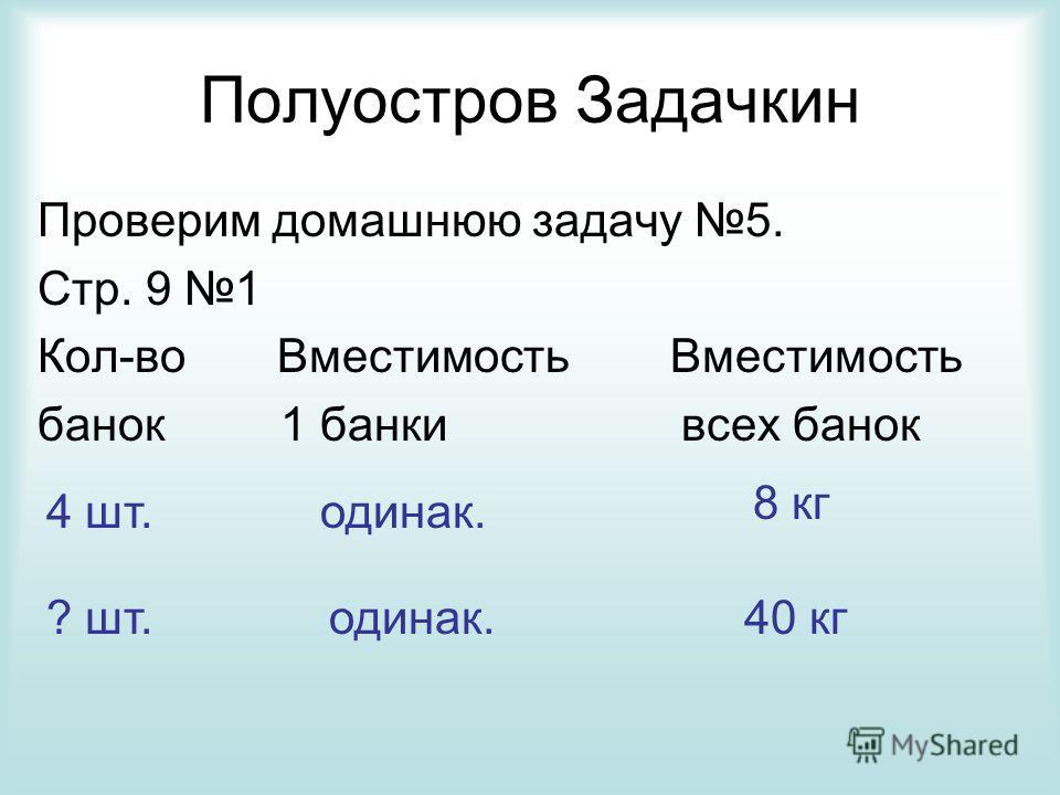 Полуостров Задачкин Проверим домашнюю задачу 5. Стр. 9 1 Кол-во Вместимость Вместимость банок 1 банки всех банок 4 шт.одинак. 8 кг ? шт.одинак.40 кг